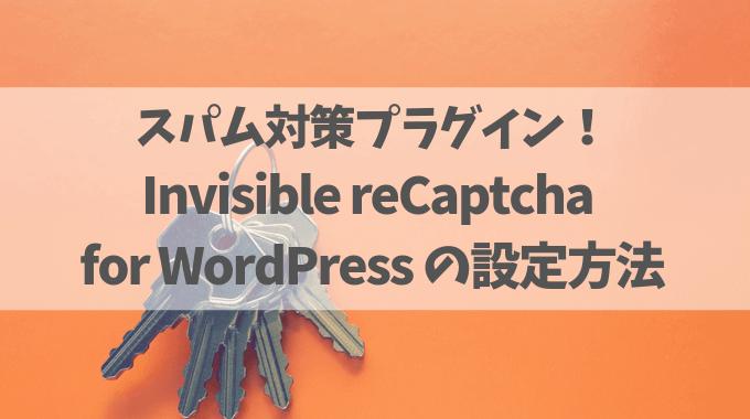 スパム対策におすすめ!Invisible reCaptcha for WordPressの設定方法